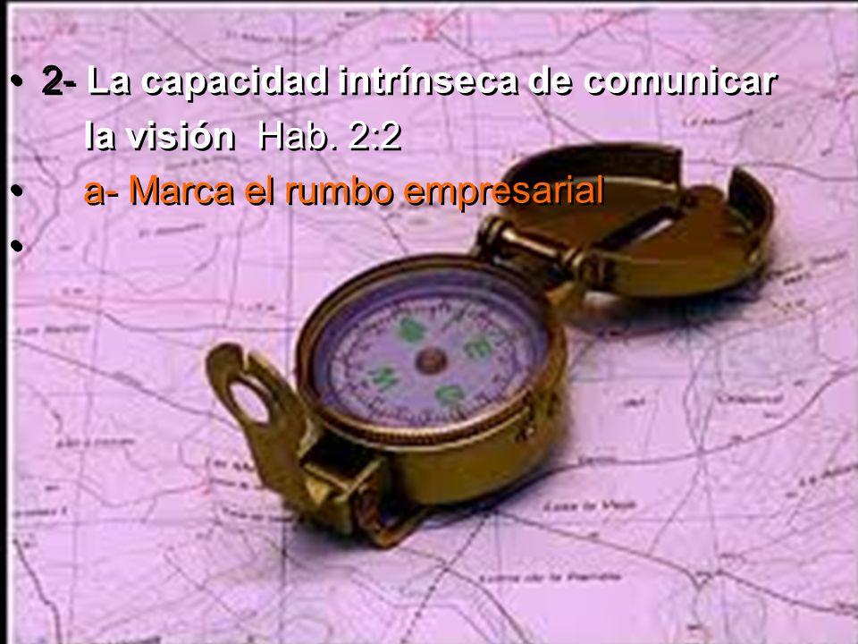 2- La capacidad intrínseca de comunicar la visión Hab. 2:2 a- Marca el rumbo empresarial 2- La capacidad intrínseca de comunicar la visión Hab. 2:2 a-