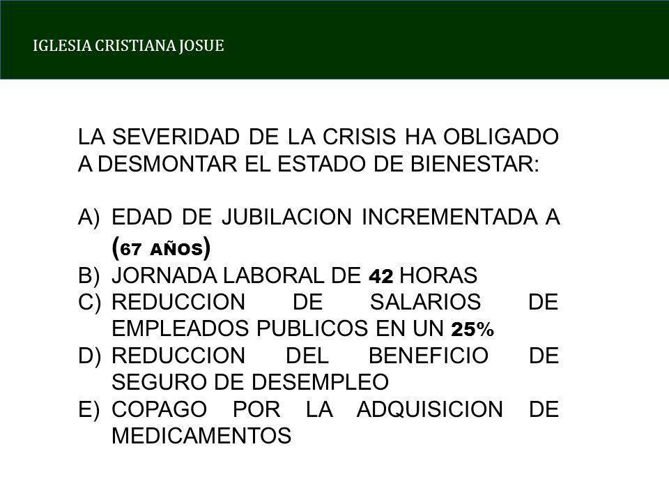 IGLESIA CRISTIANA JOSUE LA SEVERIDAD DE LA CRISIS HA OBLIGADO A DESMONTAR EL ESTADO DE BIENESTAR: A)EDAD DE JUBILACION INCREMENTADA A ( 67 AÑOS ) B)JORNADA LABORAL DE 42 HORAS C)REDUCCION DE SALARIOS DE EMPLEADOS PUBLICOS EN UN 25% D)REDUCCION DEL BENEFICIO DE SEGURO DE DESEMPLEO E)COPAGO POR LA ADQUISICION DE MEDICAMENTOS