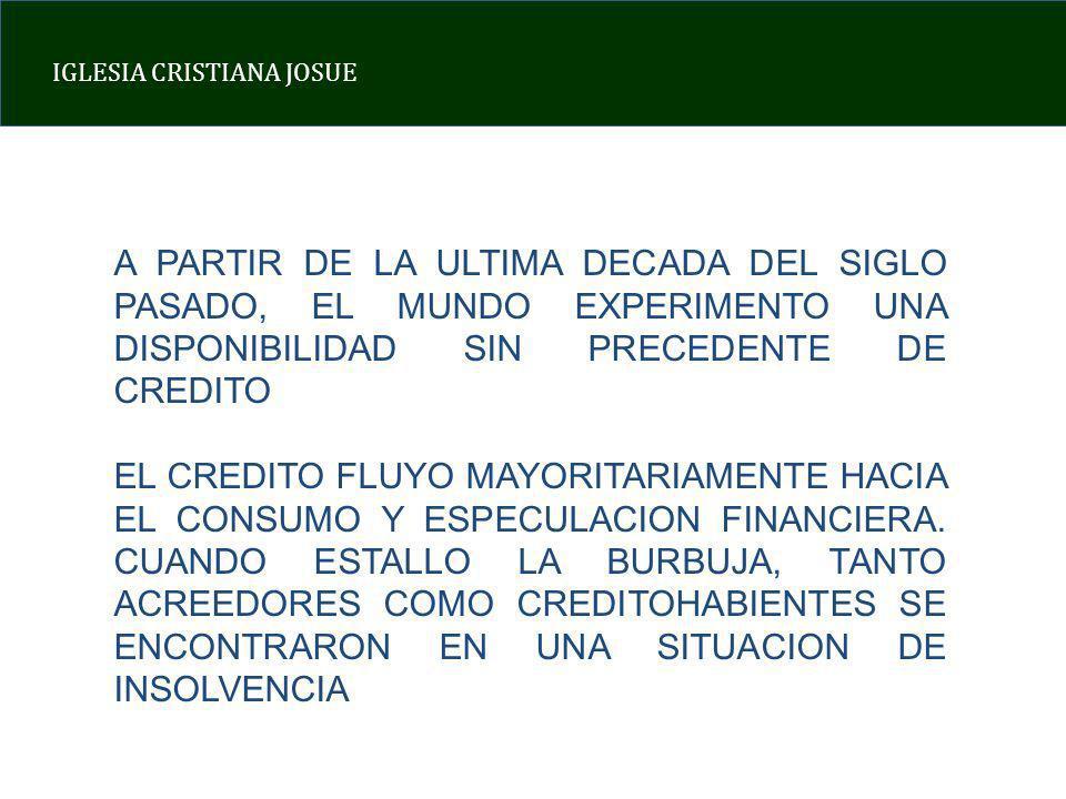 IGLESIA CRISTIANA JOSUE A PARTIR DE LA ULTIMA DECADA DEL SIGLO PASADO, EL MUNDO EXPERIMENTO UNA DISPONIBILIDAD SIN PRECEDENTE DE CREDITO EL CREDITO FLUYO MAYORITARIAMENTE HACIA EL CONSUMO Y ESPECULACION FINANCIERA.
