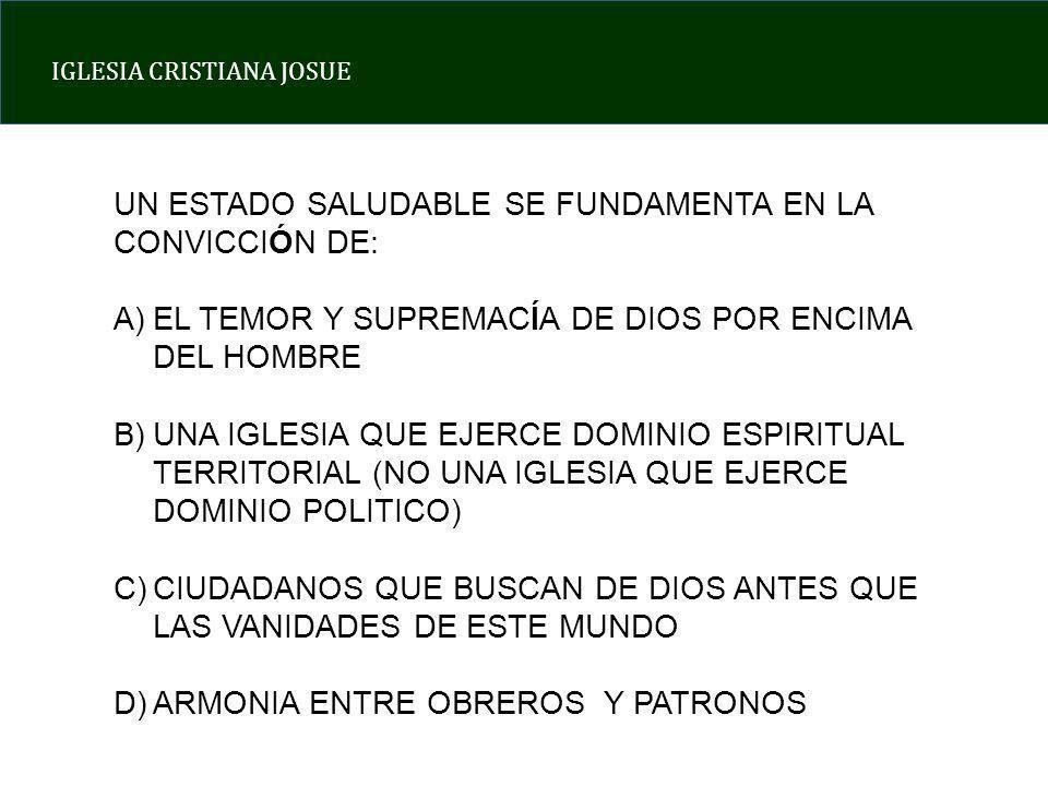 IGLESIA CRISTIANA JOSUE UN ESTADO SALUDABLE SE FUNDAMENTA EN LA CONVICCIÓN DE: A)EL TEMOR Y SUPREMACÍA DE DIOS POR ENCIMA DEL HOMBRE B)UNA IGLESIA QUE EJERCE DOMINIO ESPIRITUAL TERRITORIAL (NO UNA IGLESIA QUE EJERCE DOMINIO POLITICO) C)CIUDADANOS QUE BUSCAN DE DIOS ANTES QUE LAS VANIDADES DE ESTE MUNDO D)ARMONIA ENTRE OBREROS Y PATRONOS