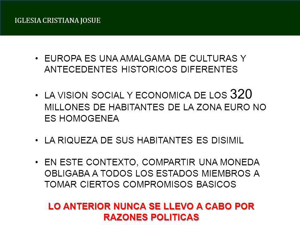 IGLESIA CRISTIANA JOSUE EUROPA ES UNA AMALGAMA DE CULTURAS Y ANTECEDENTES HISTORICOS DIFERENTES LA VISION SOCIAL Y ECONOMICA DE LOS 320 MILLONES DE HABITANTES DE LA ZONA EURO NO ES HOMOGENEA LA RIQUEZA DE SUS HABITANTES ES DISIMIL EN ESTE CONTEXTO, COMPARTIR UNA MONEDA OBLIGABA A TODOS LOS ESTADOS MIEMBROS A TOMAR CIERTOS COMPROMISOS BASICOS LO ANTERIOR NUNCA SE LLEVO A CABO POR RAZONES POLITICAS