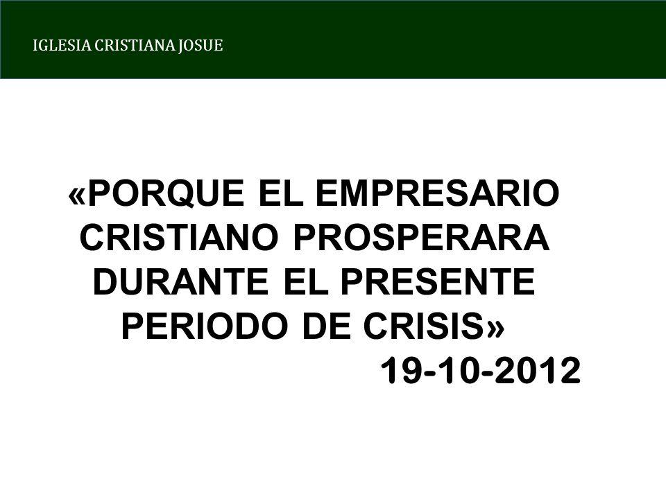 IGLESIA CRISTIANA JOSUE «PORQUE EL EMPRESARIO CRISTIANO PROSPERARA DURANTE EL PRESENTE PERIODO DE CRISIS » 19-10-2012