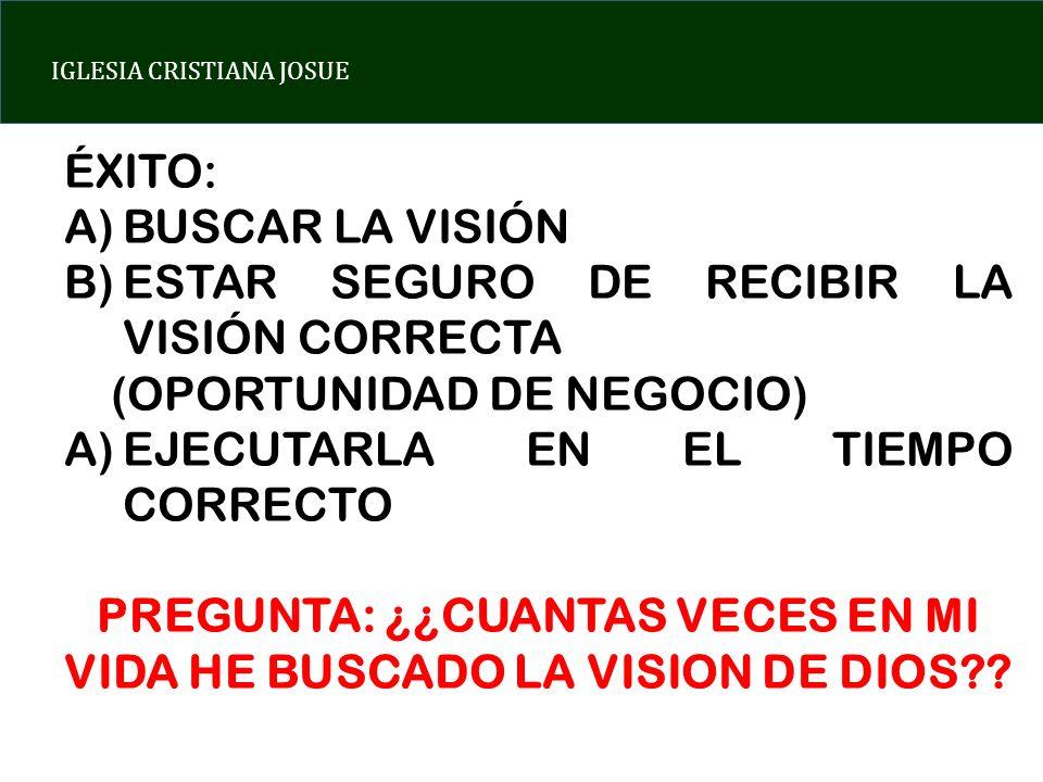 IGLESIA CRISTIANA JOSUE ÉXITO: A)BUSCAR LA VISIÓN B)ESTAR SEGURO DE RECIBIR LA VISIÓN CORRECTA (OPORTUNIDAD DE NEGOCIO) A)EJECUTARLA EN EL TIEMPO CORR