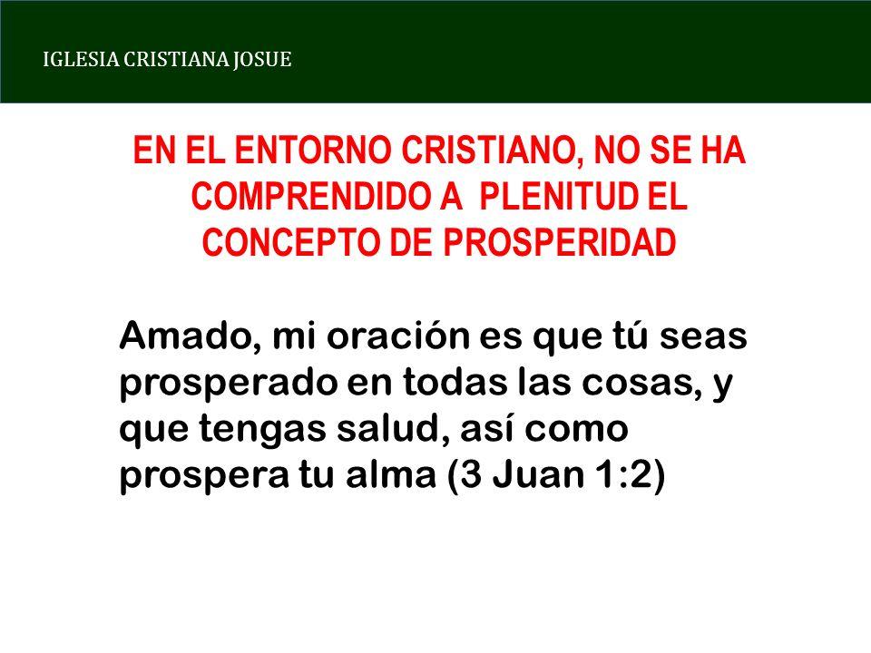 IGLESIA CRISTIANA JOSUE EN EL ENTORNO CRISTIANO, NO SE HA COMPRENDIDO A PLENITUD EL CONCEPTO DE PROSPERIDAD Amado, mi oración es que tú seas prosperad