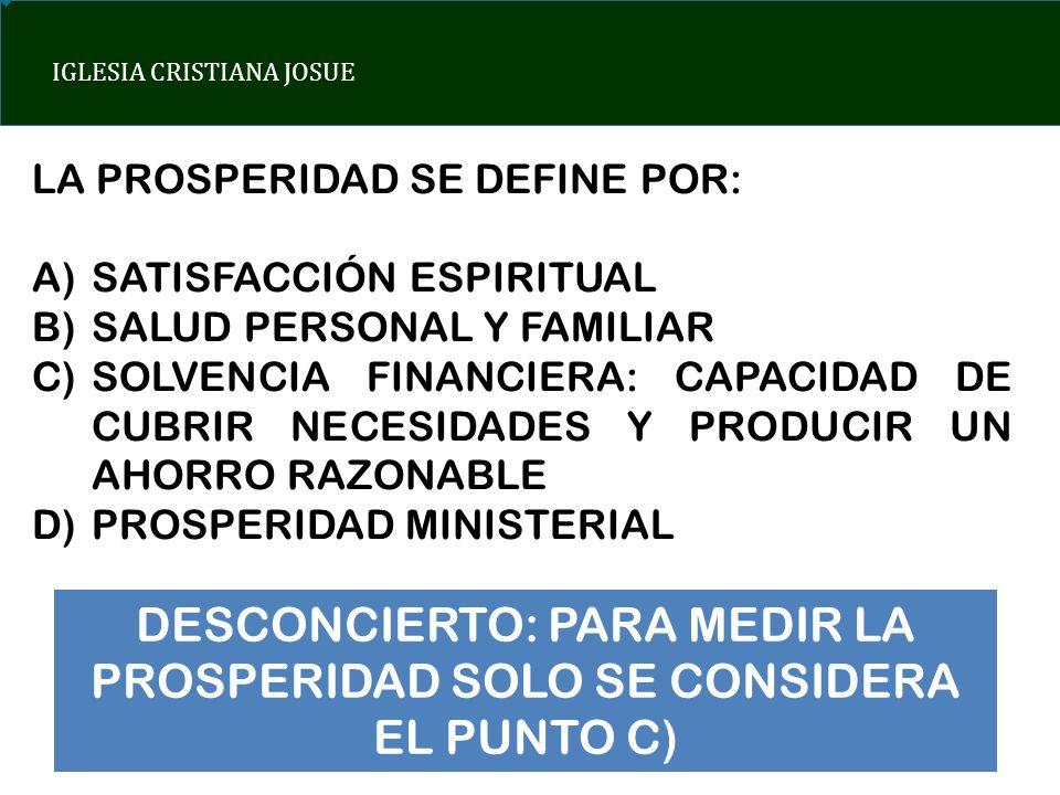 IGLESIA CRISTIANA JOSUE LA PROSPERIDAD SE DEFINE POR: A)SATISFACCIÓN ESPIRITUAL B)SALUD PERSONAL Y FAMILIAR C)SOLVENCIA FINANCIERA: CAPACIDAD DE CUBRI