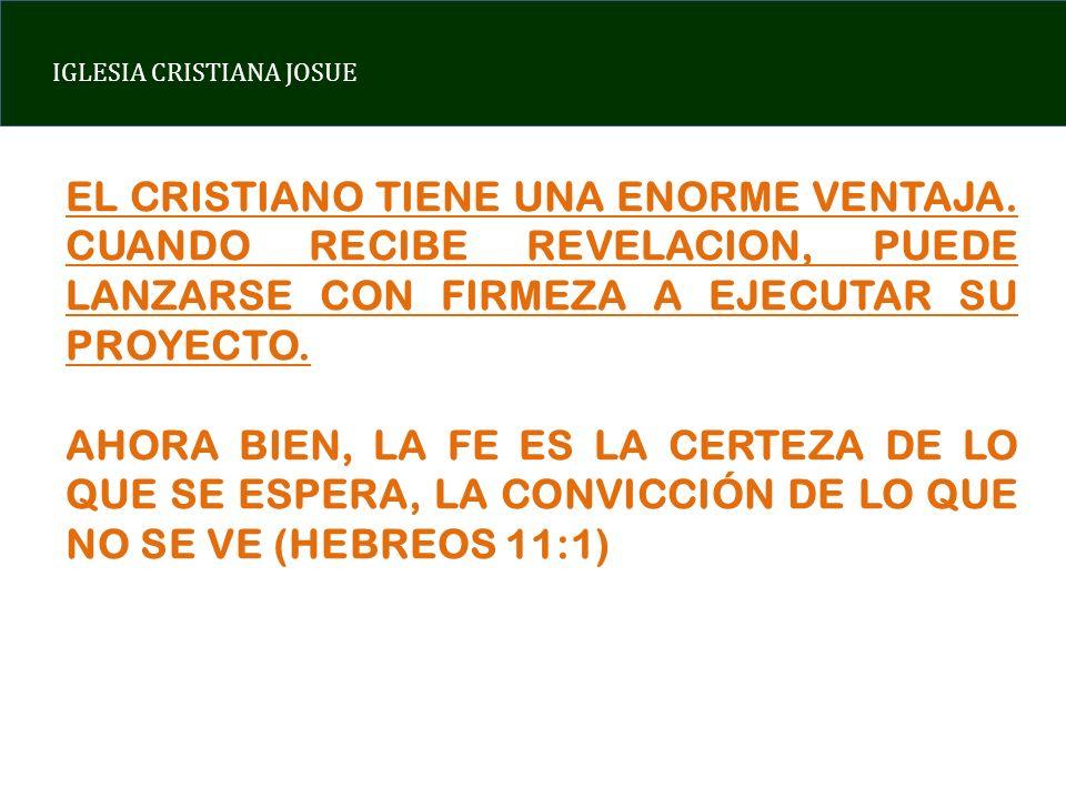 EL CRISTIANO TIENE UNA ENORME VENTAJA. CUANDO RECIBE REVELACION, PUEDE LANZARSE CON FIRMEZA A EJECUTAR SU PROYECTO. AHORA BIEN, LA FE ES LA CERTEZA DE
