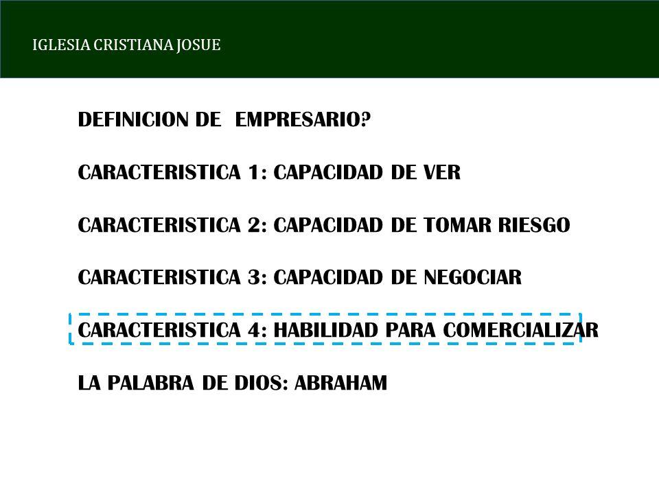 IGLESIA CRISTIANA JOSUE DEFINICION DE EMPRESARIO? CARACTERISTICA 1: CAPACIDAD DE VER CARACTERISTICA 2: CAPACIDAD DE TOMAR RIESGO CARACTERISTICA 3: CAP