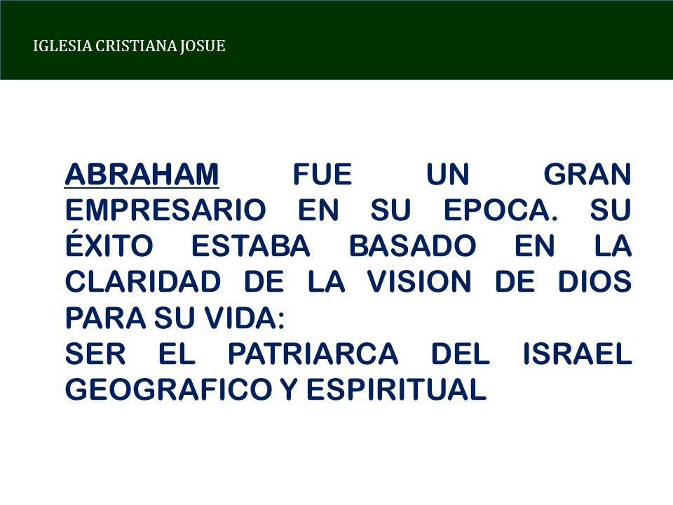 IGLESIA CRISTIANA JOSUE ABRAHAM FUE UN GRAN EMPRESARIO EN SU EPOCA. SU ÉXITO ESTABA BASADO EN LA CLARIDAD DE LA VISION DE DIOS PARA SU VIDA: SER EL PA
