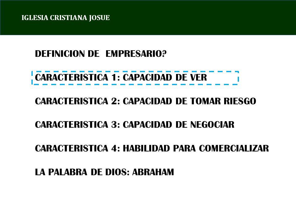 DEFINICION DE EMPRESARIO? CARACTERISTICA 1: CAPACIDAD DE VER CARACTERISTICA 2: CAPACIDAD DE TOMAR RIESGO CARACTERISTICA 3: CAPACIDAD DE NEGOCIAR CARAC