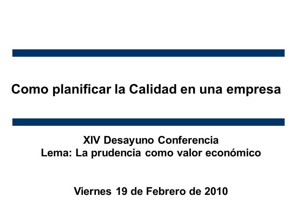 Como planificar la Calidad en una empresa XIV Desayuno Conferencia Lema: La prudencia como valor económico Viernes 19 de Febrero de 2010