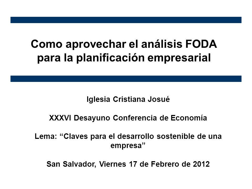 Como aprovechar el análisis FODA para la planificación empresarial Iglesia Cristiana Josué XXXVI Desayuno Conferencia de Economía Lema: Claves para el