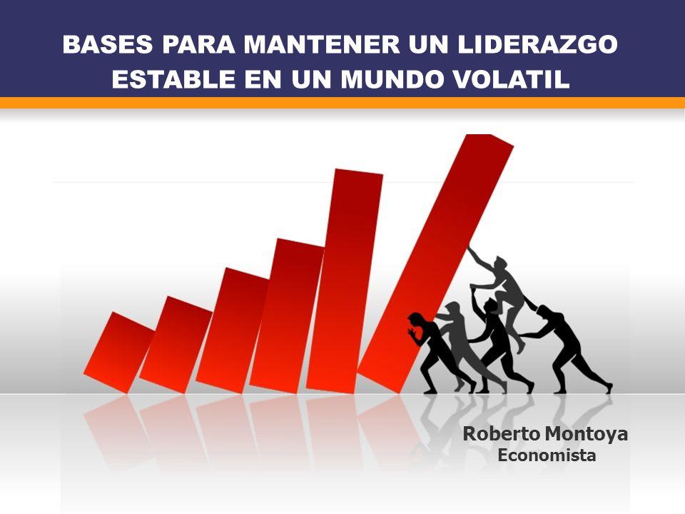 BASES PARA MANTENER UN LIDERAZGO ESTABLE EN UN MUNDO VOLATIL Roberto Montoya Economista