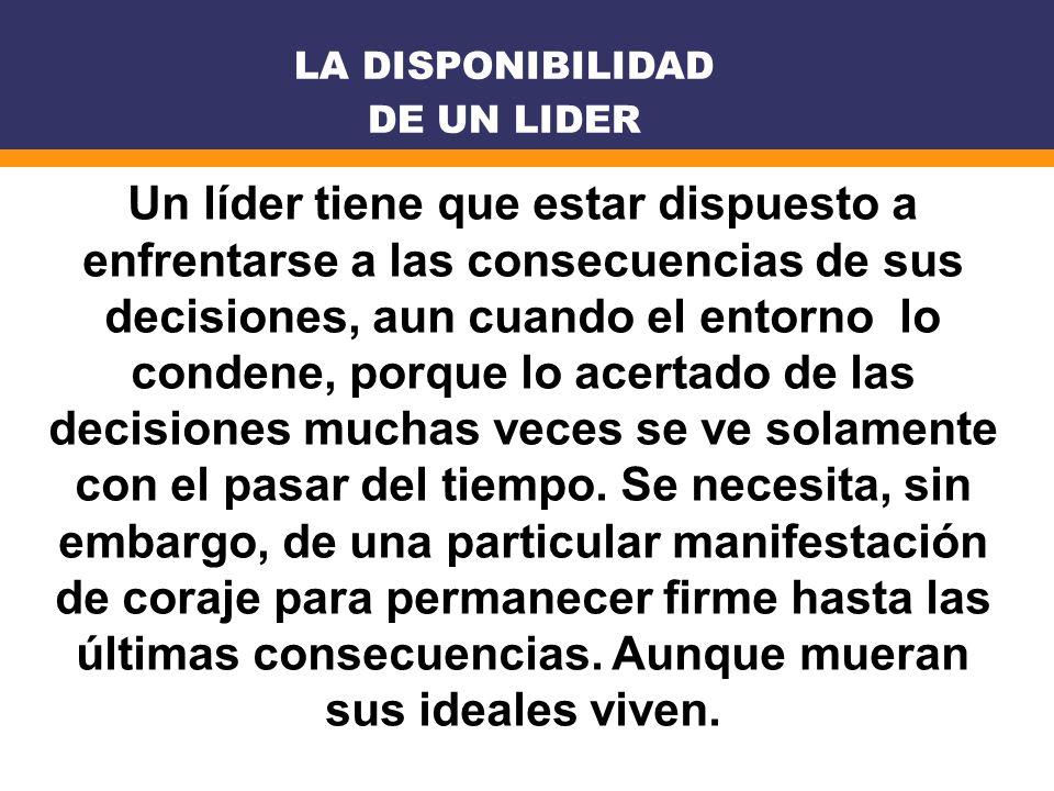 Un líder tiene que estar dispuesto a enfrentarse a las consecuencias de sus decisiones, aun cuando el entorno lo condene, porque lo acertado de las de
