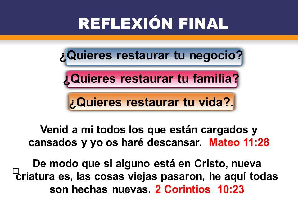 ¿Quieres restaurar tu negocio? ¿Quieres restaurar tu familia? ¿Quieres restaurar tu vida?. REFLEXIÓN FINAL De modo que si alguno está en Cristo, nueva