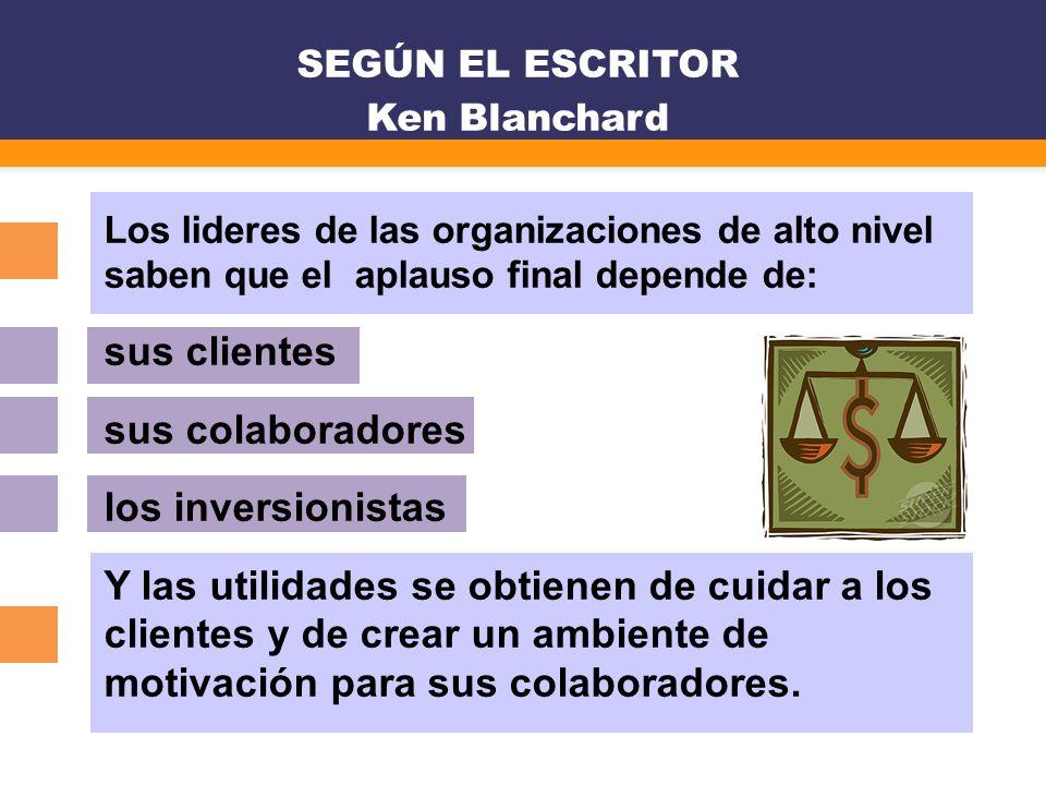 SEGÚN EL ESCRITOR Ken Blanchard Los lideres de las organizaciones de alto nivel saben que el aplauso final depende de: sus clientes sus colaboradores