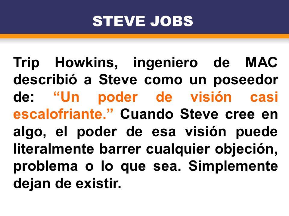 Trip Howkins, ingeniero de MAC describió a Steve como un poseedor de: Un poder de visión casi escalofriante. Cuando Steve cree en algo, el poder de es