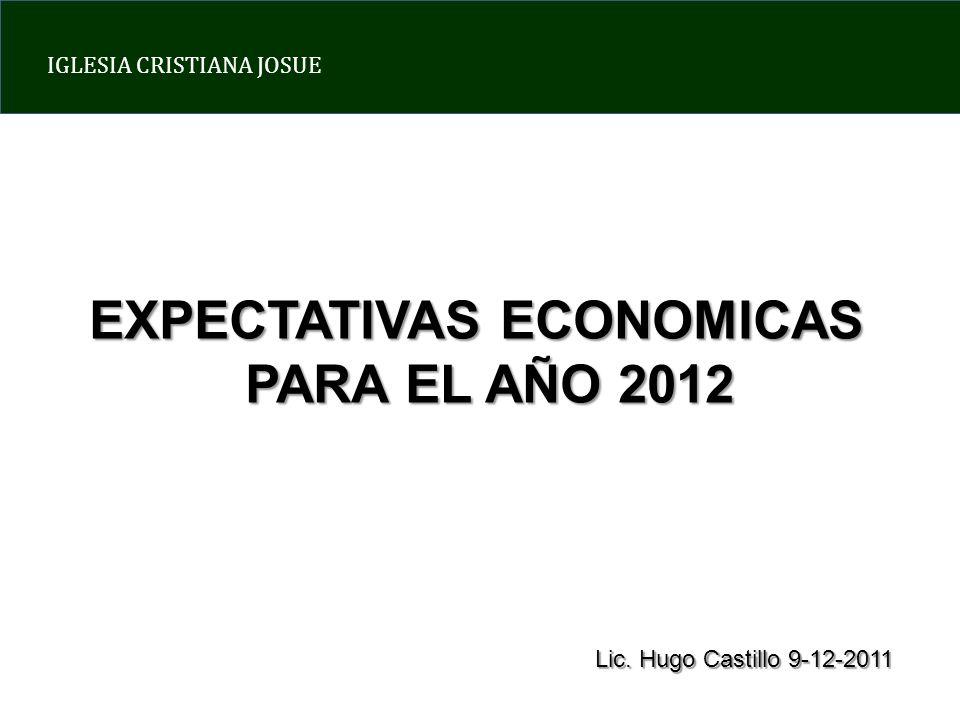 IGLESIA CRISTIANA JOSUE EXPECTATIVAS ECONOMICAS PARA EL AÑO 2012 Lic. Hugo Castillo 9-12-2011
