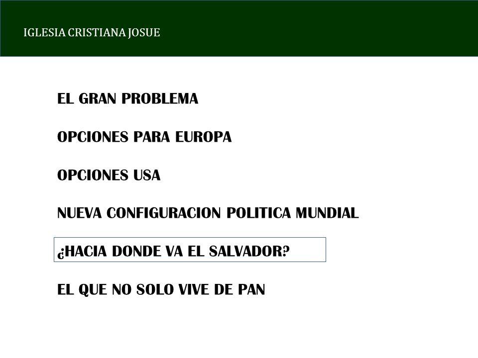 IGLESIA CRISTIANA JOSUE EL GRAN PROBLEMA OPCIONES PARA EUROPA OPCIONES USA NUEVA CONFIGURACION POLITICA MUNDIAL ¿HACIA DONDE VA EL SALVADOR? EL QUE NO