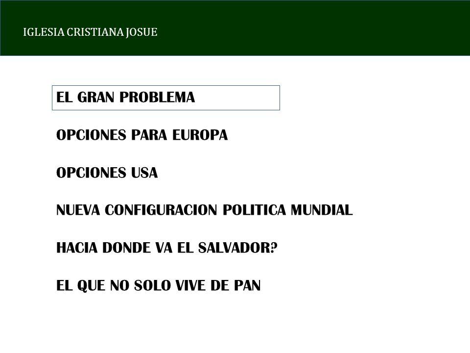 IGLESIA CRISTIANA JOSUE EL GRAN PROBLEMA OPCIONES PARA EUROPA OPCIONES USA NUEVA CONFIGURACION POLITICA MUNDIAL HACIA DONDE VA EL SALVADOR? EL QUE NO