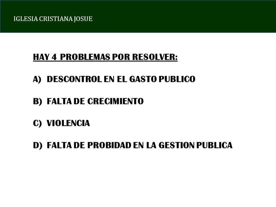IGLESIA CRISTIANA JOSUE HAY 4 PROBLEMAS POR RESOLVER: A)DESCONTROL EN EL GASTO PUBLICO B)FALTA DE CRECIMIENTO C)VIOLENCIA D)FALTA DE PROBIDAD EN LA GE
