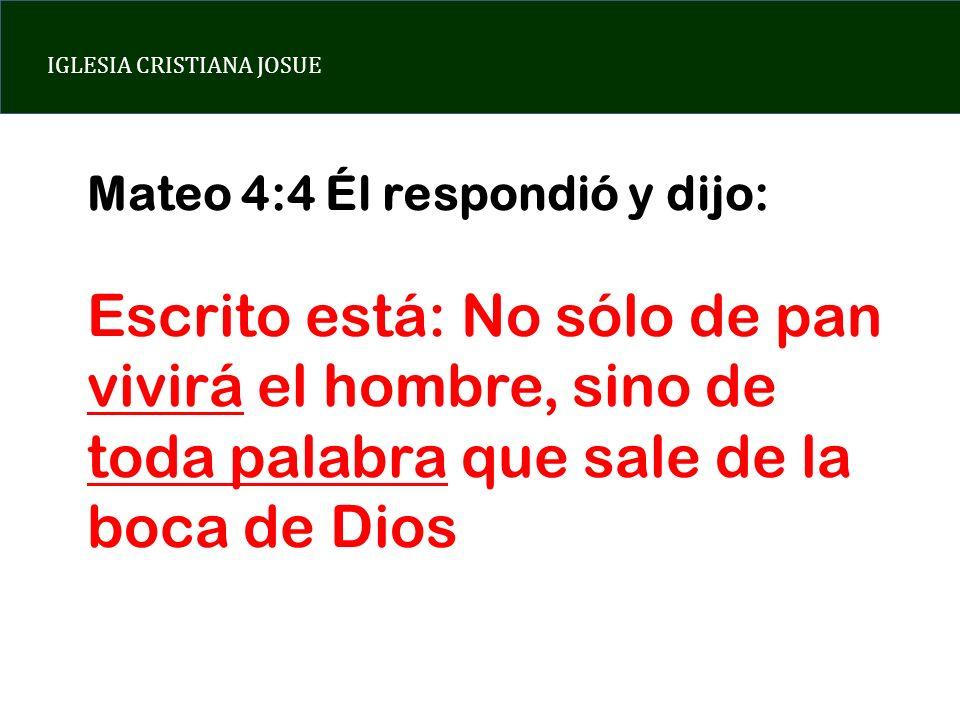 IGLESIA CRISTIANA JOSUE Mateo 4:4 Él respondió y dijo: Escrito está: No sólo de pan vivirá el hombre, sino de toda palabra que sale de la boca de Dios