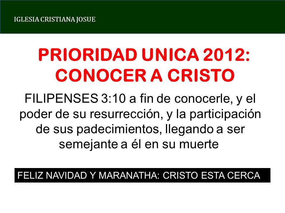IGLESIA CRISTIANA JOSUE PRIORIDAD UNICA 2012: CONOCER A CRISTO FILIPENSES 3:10 a fin de conocerle, y el poder de su resurrección, y la participación d