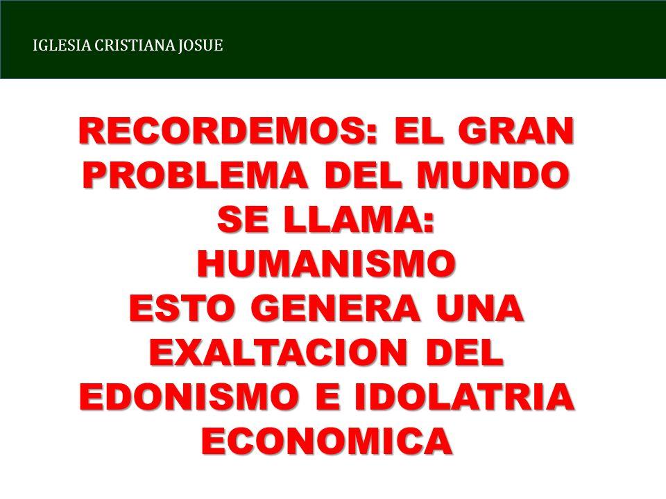 IGLESIA CRISTIANA JOSUE RECORDEMOS: EL GRAN PROBLEMA DEL MUNDO SE LLAMA: HUMANISMO ESTO GENERA UNA EXALTACION DEL EDONISMO E IDOLATRIA ECONOMICA