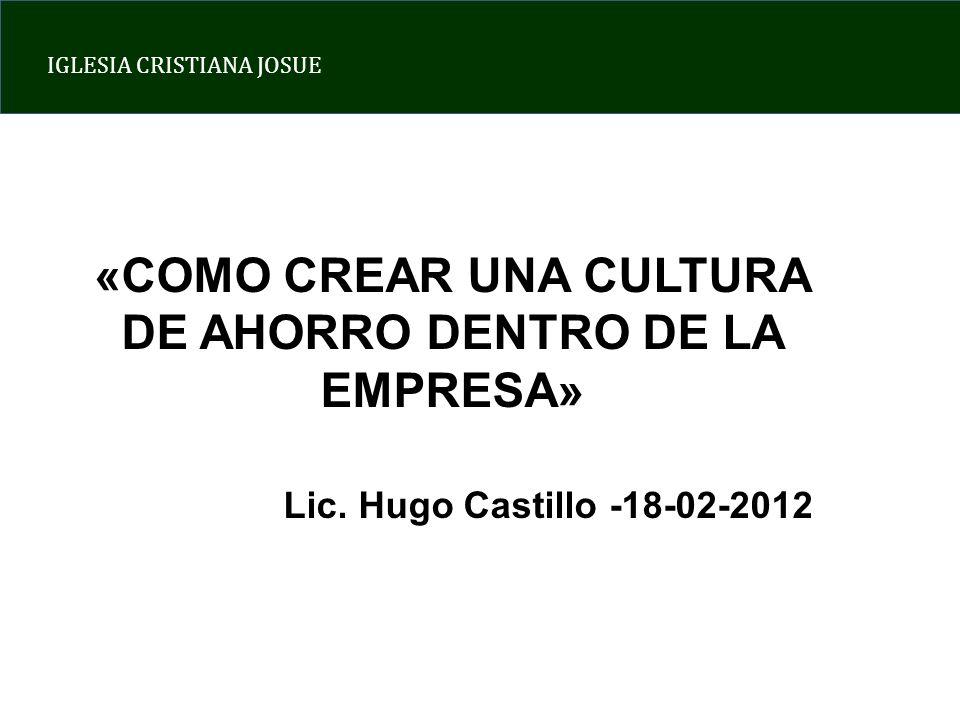 IGLESIA CRISTIANA JOSUE «COMO CREAR UNA CULTURA DE AHORRO DENTRO DE LA EMPRESA» Lic. Hugo Castillo -18-02-2012