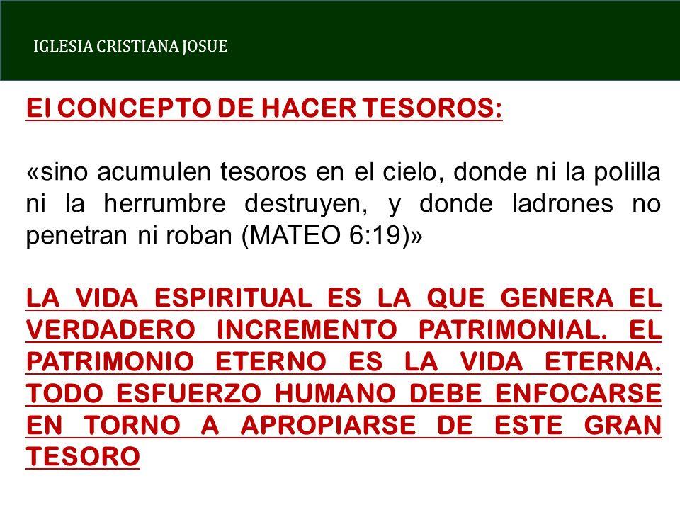 IGLESIA CRISTIANA JOSUE El CONCEPTO DE HACER TESOROS: «sino acumulen tesoros en el cielo, donde ni la polilla ni la herrumbre destruyen, y donde ladro