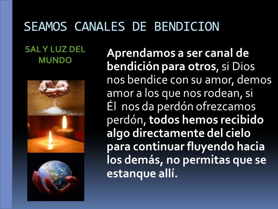 SEAMOS CANALES DE BENDICION SAL Y LUZ DEL MUNDO Aprendamos a ser canal de bendición para otros, si Dios nos bendice con su amor, demos amor a los que