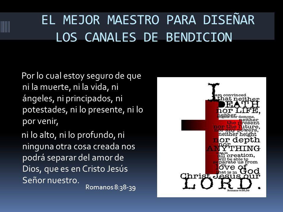 EL MEJOR MAESTRO PARA DISEÑAR LOS CANALES DE BENDICION Por lo cual estoy seguro de que ni la muerte, ni la vida, ni ángeles, ni principados, ni potest