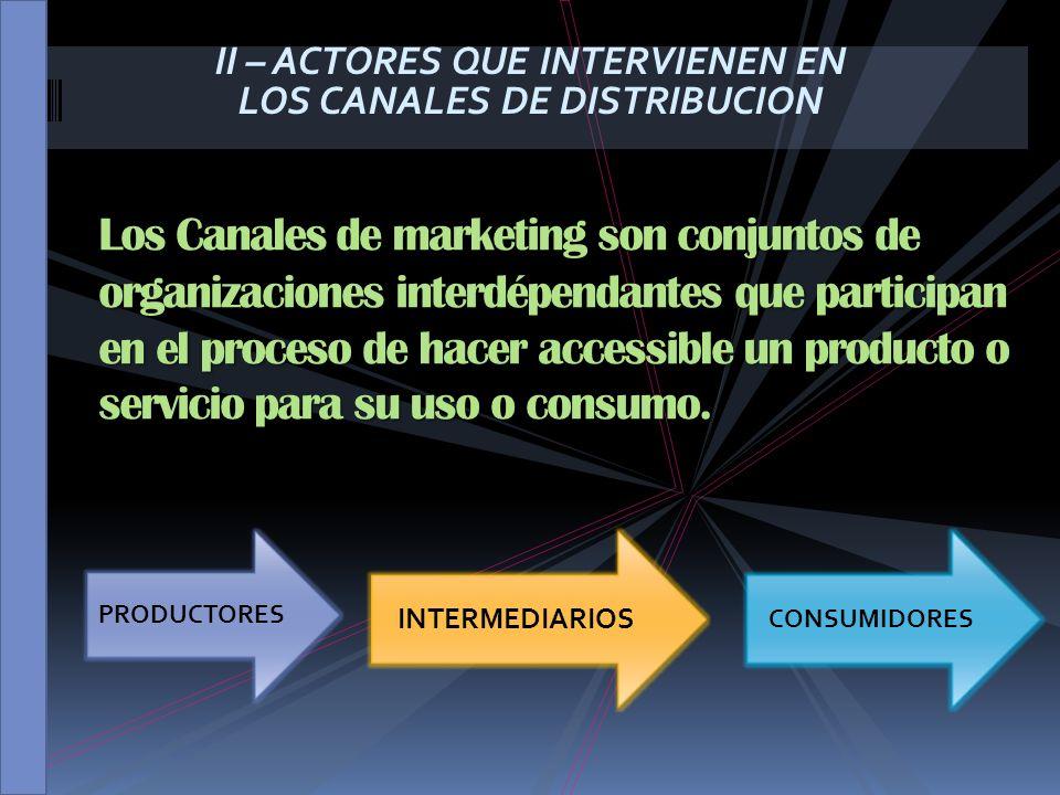 II – ACTORES QUE INTERVIENEN EN LOS CANALES DE DISTRIBUCION Los Canales de marketing son conjuntos de organizaciones interdépendantes que participan e
