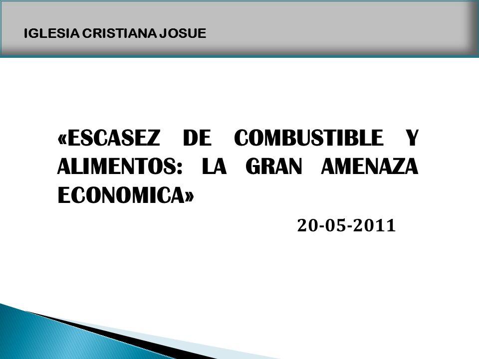 IGLESIA CRISTIANA JOSUE «ESCASEZ DE COMBUSTIBLE Y ALIMENTOS: LA GRAN AMENAZA ECONOMICA» 20-05-2011