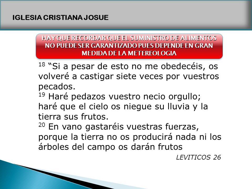 IGLESIA CRISTIANA JOSUE 18 Si a pesar de esto no me obedecéis, os volveré a castigar siete veces por vuestros pecados. 19 Haré pedazos vuestro necio o