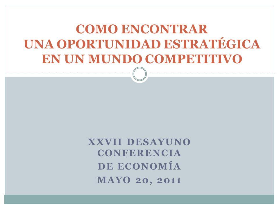 XXVII DESAYUNO CONFERENCIA DE ECONOMÍA MAYO 20, 2011 COMO ENCONTRAR UNA OPORTUNIDAD ESTRATÉGICA EN UN MUNDO COMPETITIVO