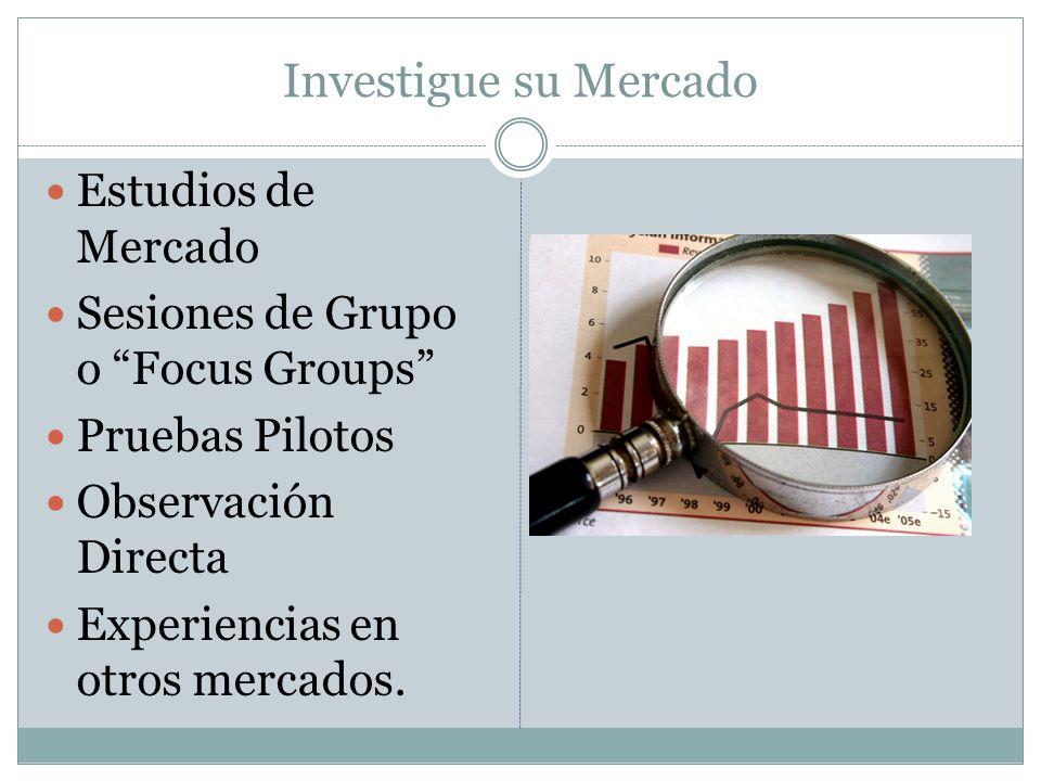 Investigue su Mercado Estudios de Mercado Sesiones de Grupo o Focus Groups Pruebas Pilotos Observación Directa Experiencias en otros mercados.