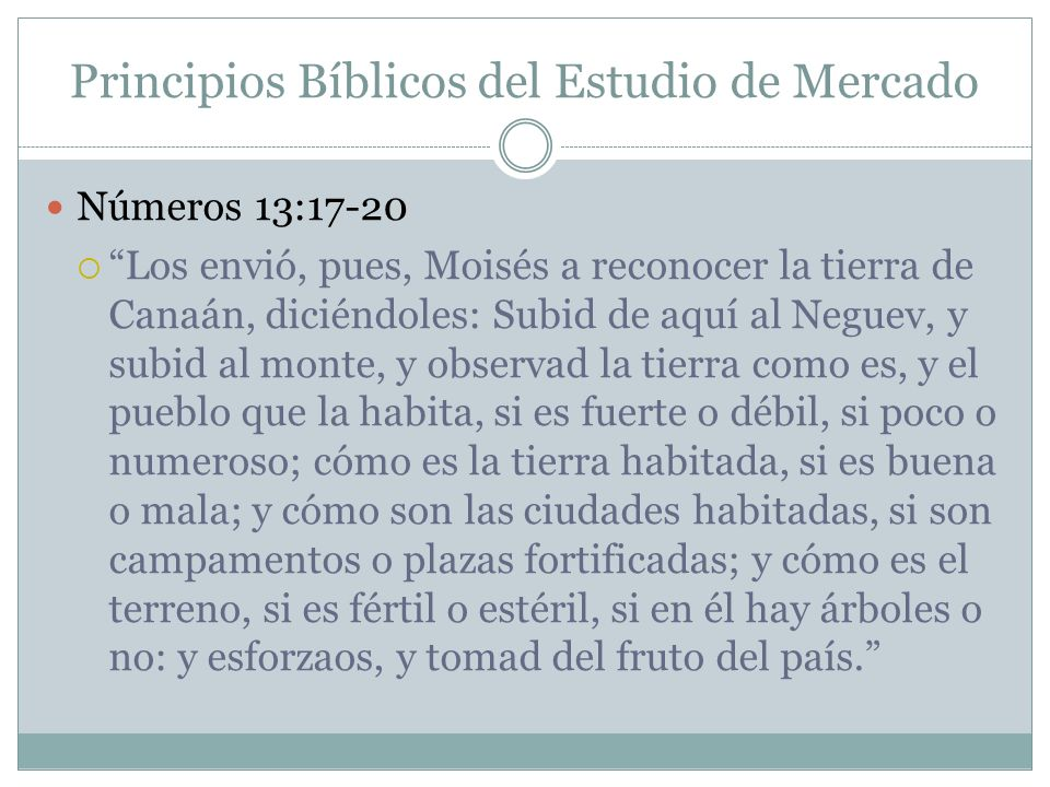 Principios Bíblicos del Estudio de Mercado Números 13:17-20 Los envió, pues, Moisés a reconocer la tierra de Canaán, diciéndoles: Subid de aquí al Neg