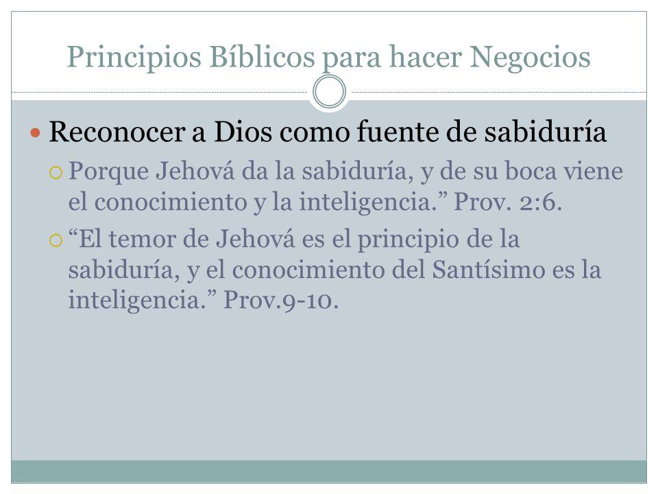 Principios Bíblicos para hacer Negocios Reconocer a Dios como fuente de sabiduría Porque Jehová da la sabiduría, y de su boca viene el conocimiento y