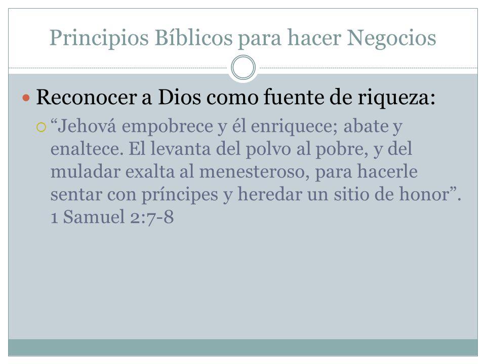 Principios Bíblicos para hacer Negocios Reconocer a Dios como fuente de riqueza: Jehová empobrece y él enriquece; abate y enaltece. El levanta del pol