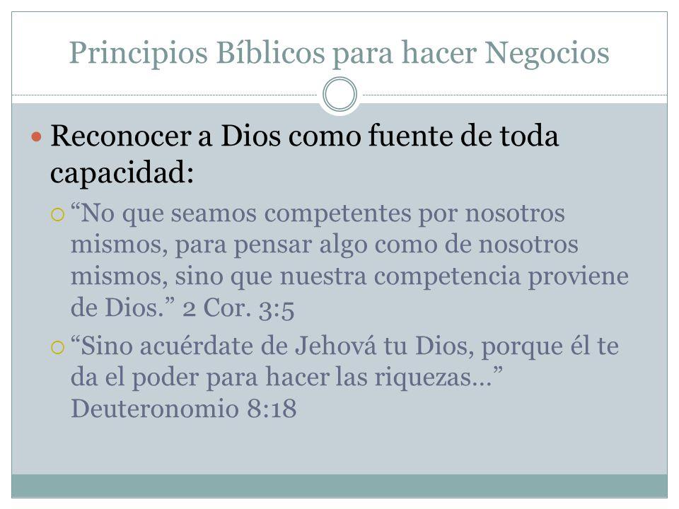 Principios Bíblicos para hacer Negocios Reconocer a Dios como fuente de toda capacidad: No que seamos competentes por nosotros mismos, para pensar alg