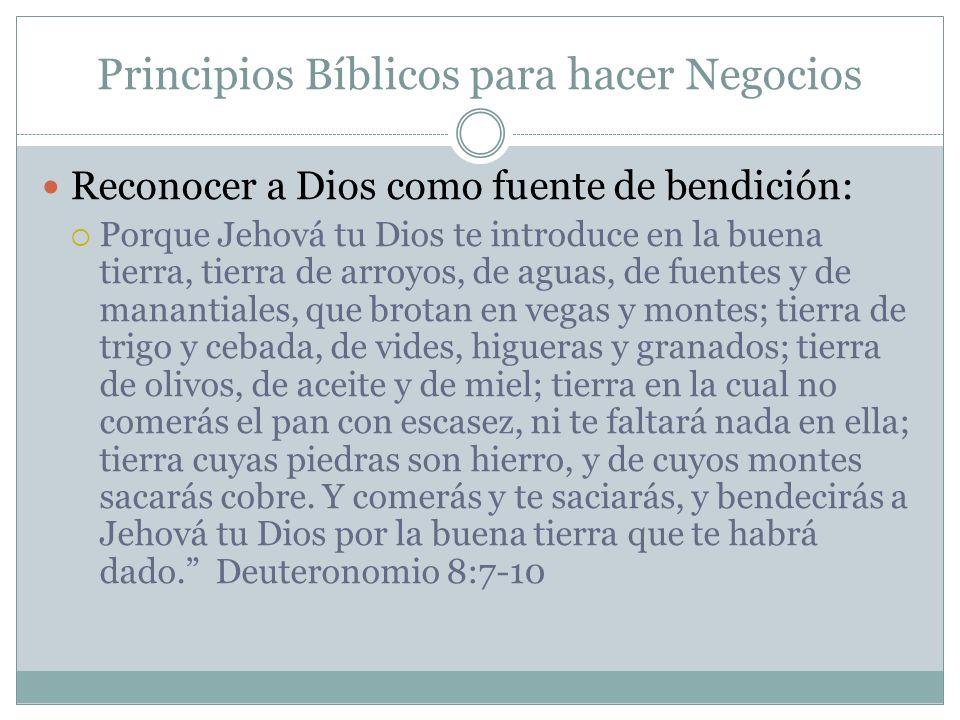 Principios Bíblicos para hacer Negocios Reconocer a Dios como fuente de bendición: Porque Jehová tu Dios te introduce en la buena tierra, tierra de ar