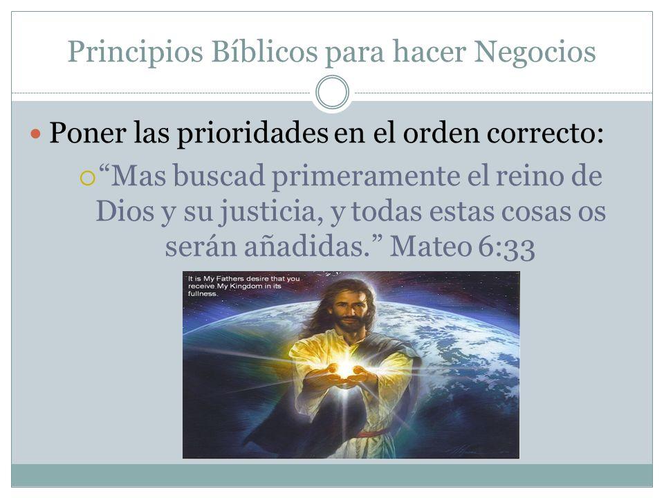Principios Bíblicos para hacer Negocios Poner las prioridades en el orden correcto: Mas buscad primeramente el reino de Dios y su justicia, y todas es