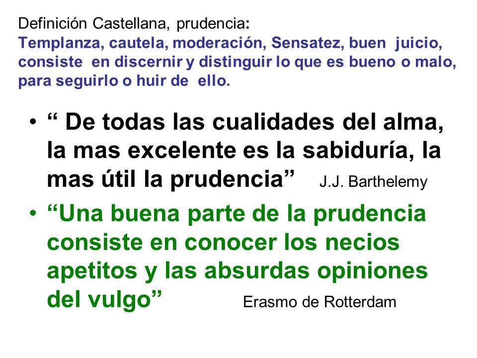 Definición Castellana, prudencia: Templanza, cautela, moderación, Sensatez, buen juicio, consiste en discernir y distinguir lo que es bueno o malo, pa