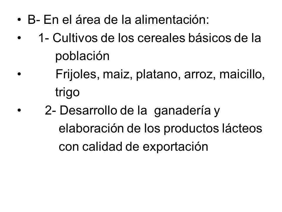 B- En el área de la alimentación: 1- Cultivos de los cereales básicos de la población Frijoles, maiz, platano, arroz, maicillo, trigo 2- Desarrollo de