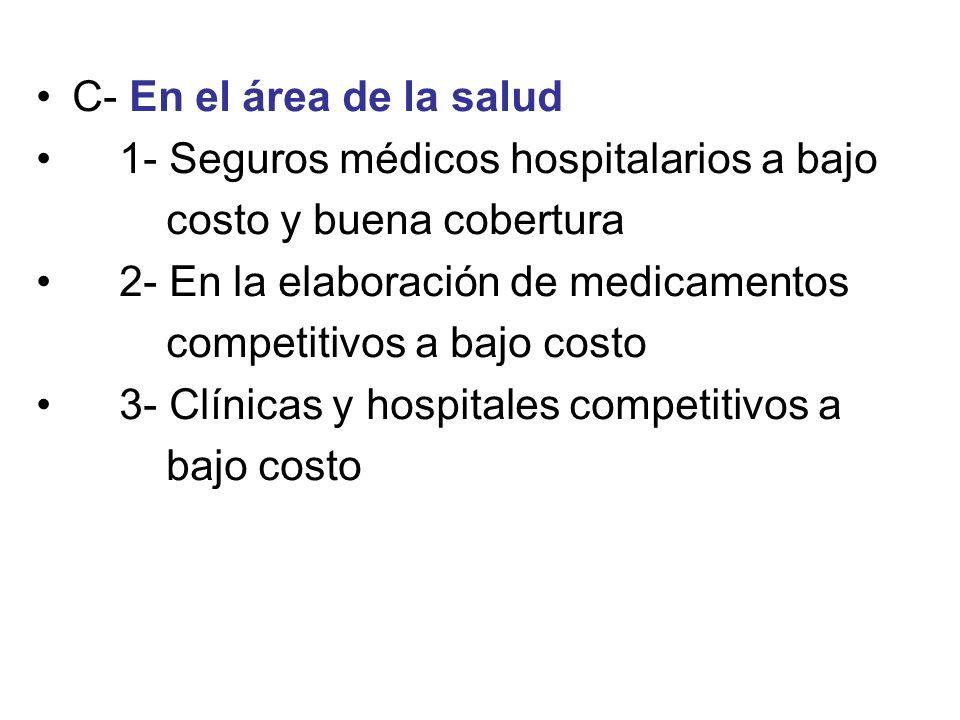 C- En el área de la salud 1- Seguros médicos hospitalarios a bajo costo y buena cobertura 2- En la elaboración de medicamentos competitivos a bajo cos
