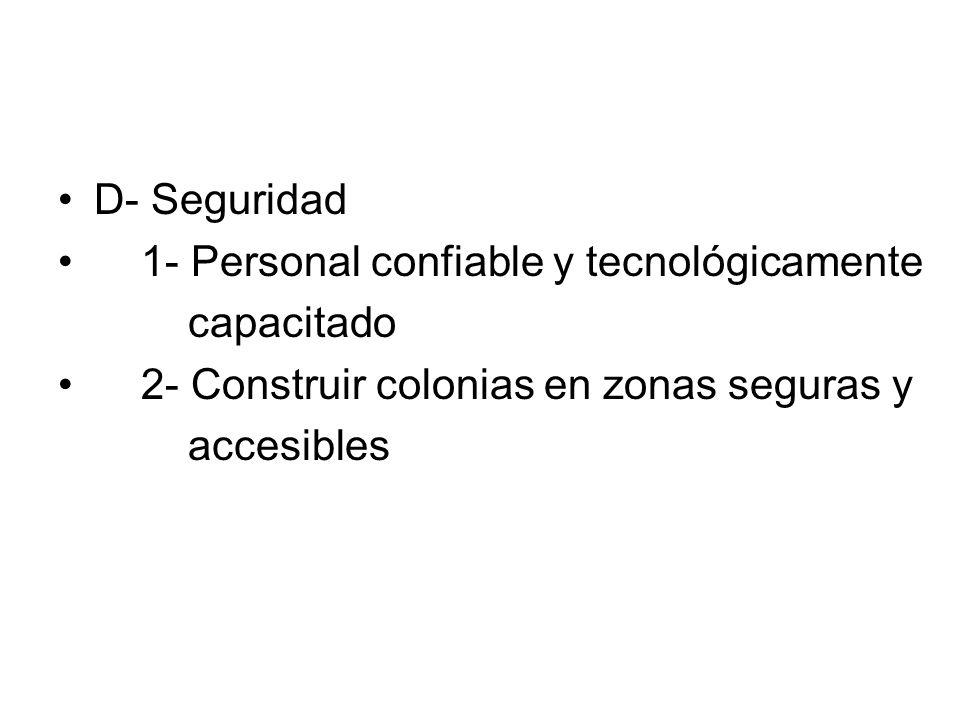 D- Seguridad 1- Personal confiable y tecnológicamente capacitado 2- Construir colonias en zonas seguras y accesibles