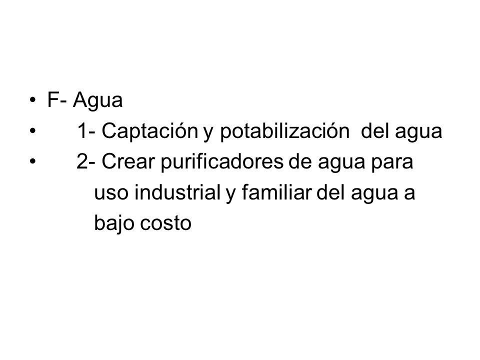 F- Agua 1- Captación y potabilización del agua 2- Crear purificadores de agua para uso industrial y familiar del agua a bajo costo