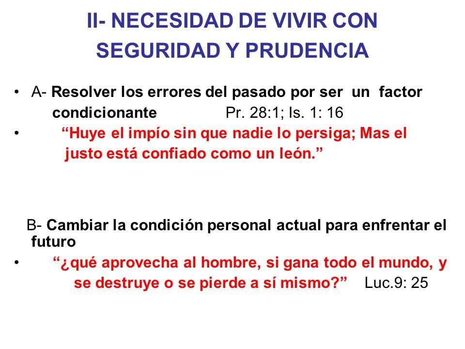 II- NECESIDAD DE VIVIR CON SEGURIDAD Y PRUDENCIA A- Resolver los errores del pasado por ser un factor condicionante Pr. 28:1; Is. 1: 16 Huye el impío