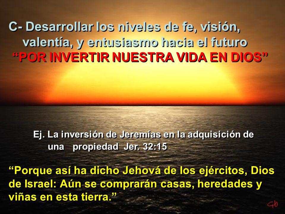 C- Desarrollar los niveles de fe, visión, valentía, y entusiasmo hacia el futuro POR INVERTIR NUESTRA VIDA EN DIOS Ej. La inversión de Jeremías en la