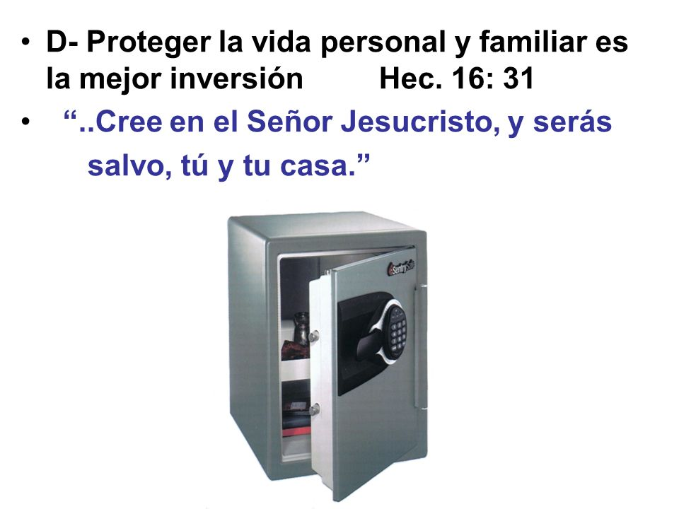D- Proteger la vida personal y familiar es la mejor inversión Hec. 16: 31..Cree en el Señor Jesucristo, y serás salvo, tú y tu casa.
